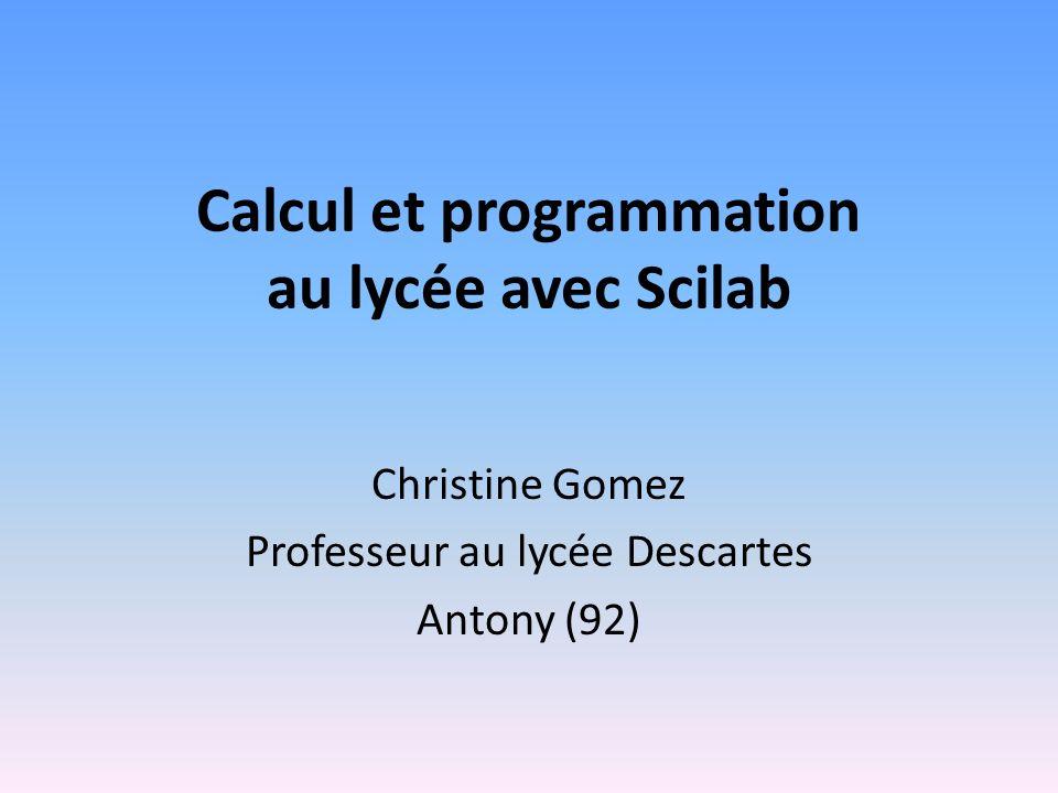 Calcul et programmation au lycée avec Scilab Christine Gomez Professeur au lycée Descartes Antony (92)