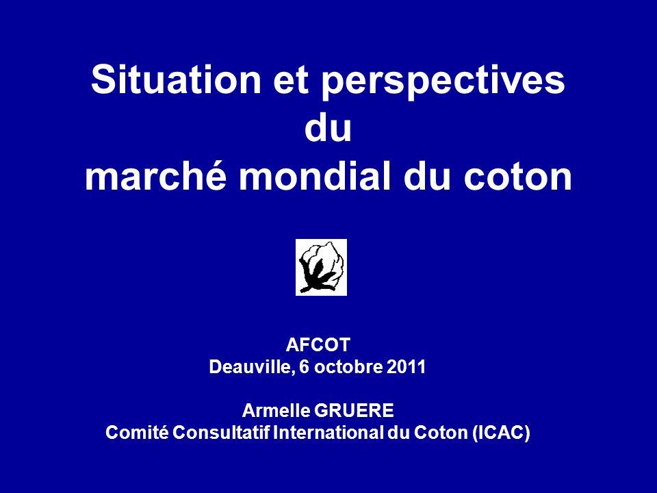 Situation et perspectives du marché mondial du coton AFCOT Deauville, 6 octobre 2011 Armelle GRUERE Comité Consultatif International du Coton (ICAC)