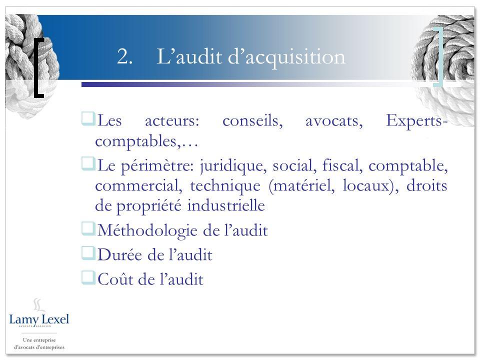 2.Laudit dacquisition Les acteurs: conseils, avocats, Experts- comptables,… Le périmètre: juridique, social, fiscal, comptable, commercial, technique