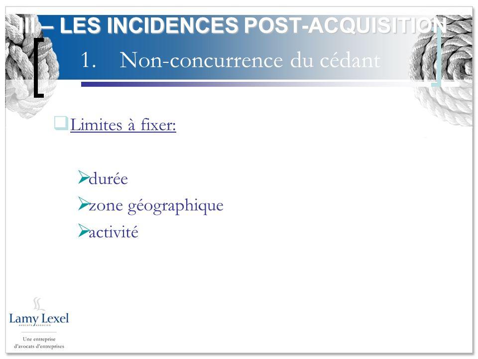 1.Non-concurrence du cédant Limites à fixer: durée zone géographique activité III – LES INCIDENCES POST-ACQUISITION