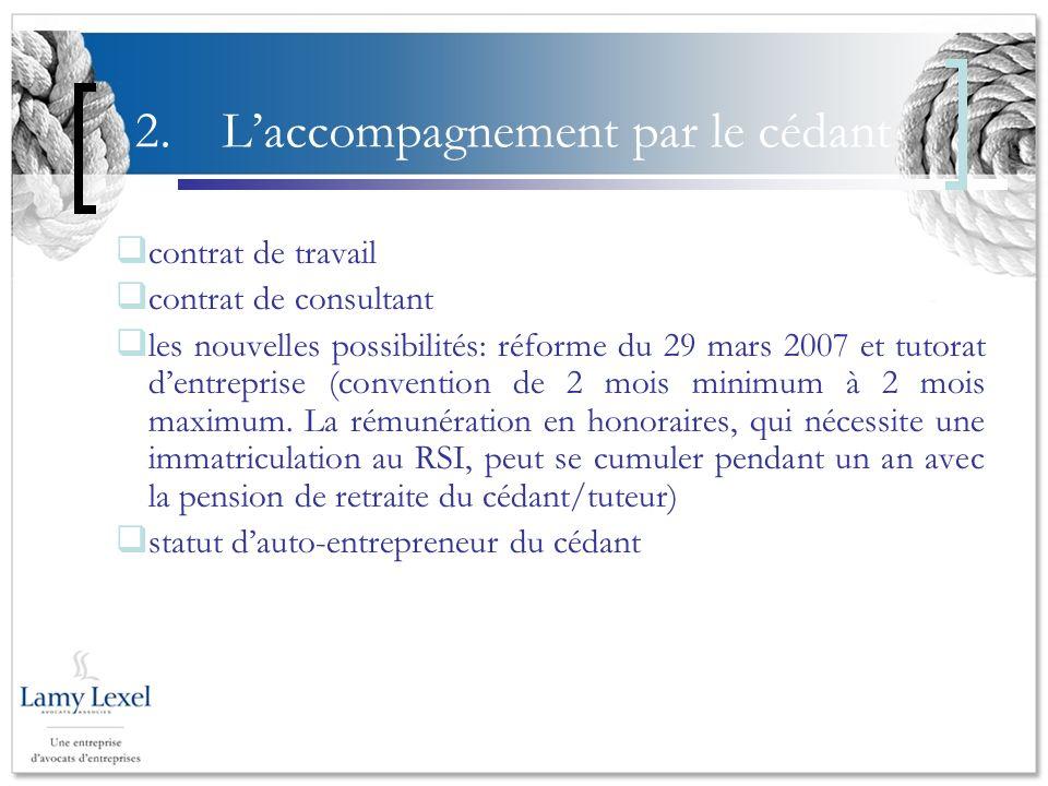 2.Laccompagnement par le cédant contrat de travail contrat de consultant les nouvelles possibilités: réforme du 29 mars 2007 et tutorat dentreprise (convention de 2 mois minimum à 2 mois maximum.