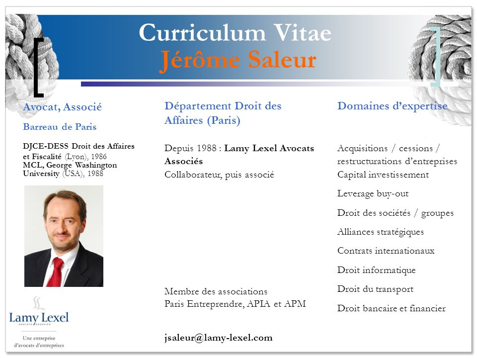 Curriculum Vitae Jérôme Saleur Domaines dexpertise Acquisitions / cessions / restructurations dentreprises Capital investissement Leverage buy-out Dro