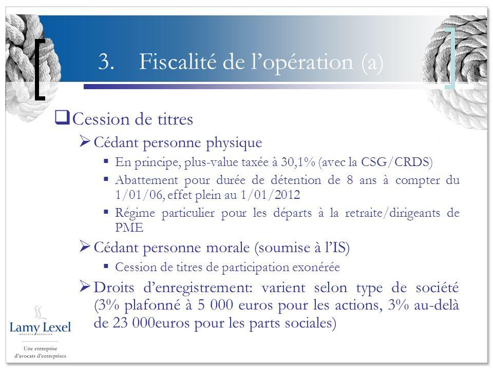 3.Fiscalité de lopération (a) Cession de titres Cédant personne physique En principe, plus-value taxée à 30,1% (avec la CSG/CRDS) Abattement pour duré
