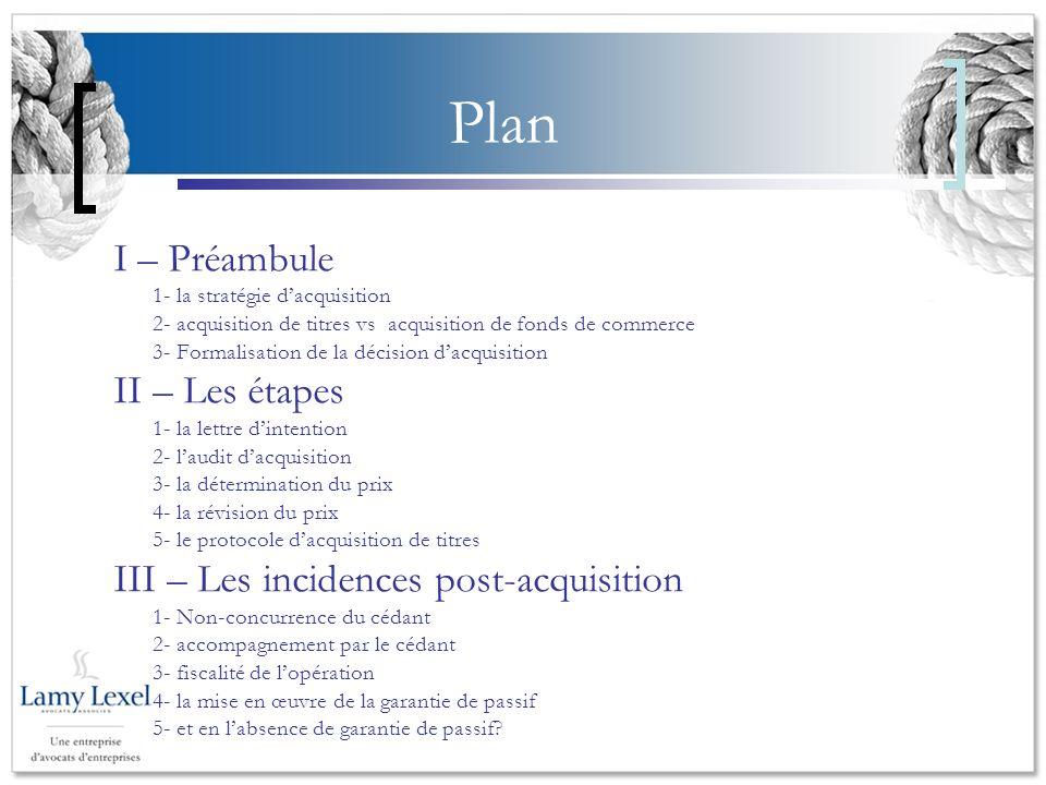 Plan I – Préambule 1- la stratégie dacquisition 2- acquisition de titres vs acquisition de fonds de commerce 3- Formalisation de la décision dacquisition II – Les étapes 1- la lettre dintention 2- laudit dacquisition 3- la détermination du prix 4- la révision du prix 5- le protocole dacquisition de titres III – Les incidences post-acquisition 1- Non-concurrence du cédant 2- accompagnement par le cédant 3- fiscalité de lopération 4- la mise en œuvre de la garantie de passif 5- et en labsence de garantie de passif?