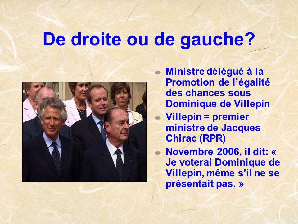 De droite ou de gauche? Ministre délégué à la Promotion de légalité des chances sous Dominique de Villepin Villepin = premier ministre de Jacques Chir