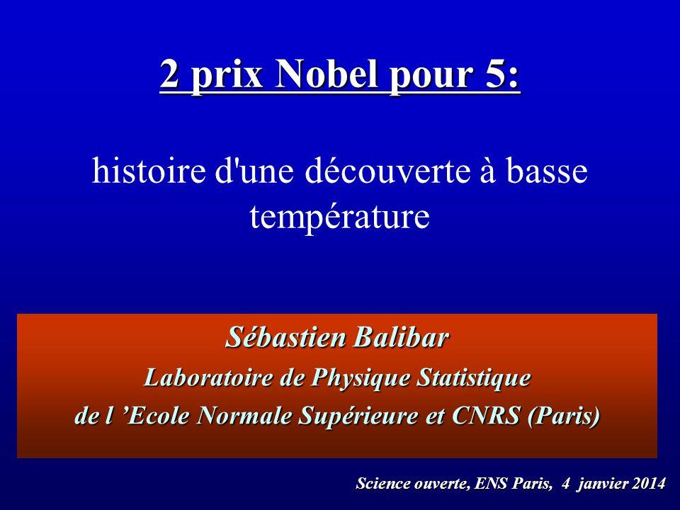 Sébastien Balibar Laboratoire de Physique Statistique de l Ecole Normale Supérieure et CNRS (Paris) 2 prix Nobel pour 5: 2 prix Nobel pour 5: histoire
