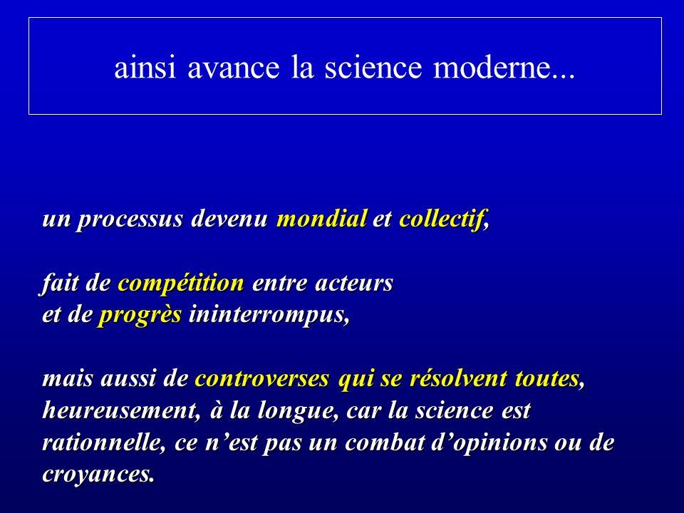 ainsi avance la science moderne... un processus devenu mondial et collectif, fait de compétition entre acteurs et de progrès ininterrompus, mais aussi