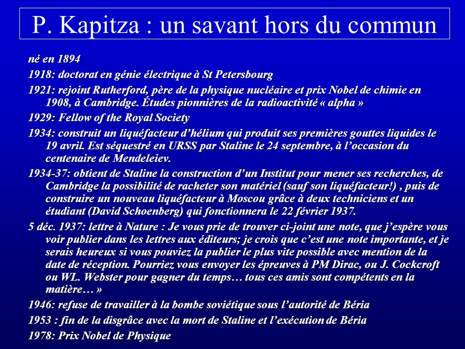 Deux immigrés canadiens à Cambridge Jack Allen, né en 1908 à Winnipeg, doctorat en 1933 à Toronto, - embauché par Cambridge en 1935 à la place de Kapitza, - travaillait grâce au liquéfacteur du même Kapitza - avait attiré un jeune étudiant canadien, Don Misener en 1937 Jack Allen, né en 1908 à Winnipeg, doctorat en 1933 à Toronto, - embauché par Cambridge en 1935 à la place de Kapitza, - travaillait grâce au liquéfacteur du même Kapitza - avait attiré un jeune étudiant canadien, Don Misener en 1937 le travail de Allen et Misener était indépendant de celui de Kapitza (sauf pour la fourniture dhélium liquide): - ils travaillaient depuis au moins 6 mois sur lhélium liquide - nombreuses mesures effectuées sur plusieurs capillaires - résultats consignés dès novembre 1937 dans leur cahier dexpériences John Cockcroft, directeur du Mond laboratory, leur avait demandé de rédiger, John Cockcroft, directeur du Mond laboratory, leur avait demandé de rédiger, puis demandé à Nature de publier les 2 lettres côte à côte.