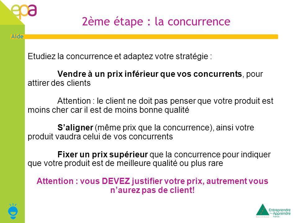 3 Aide 2ème étape : la concurrence Etudiez la concurrence et adaptez votre stratégie : Vendre à un prix inférieur que vos concurrents, pour attirer de
