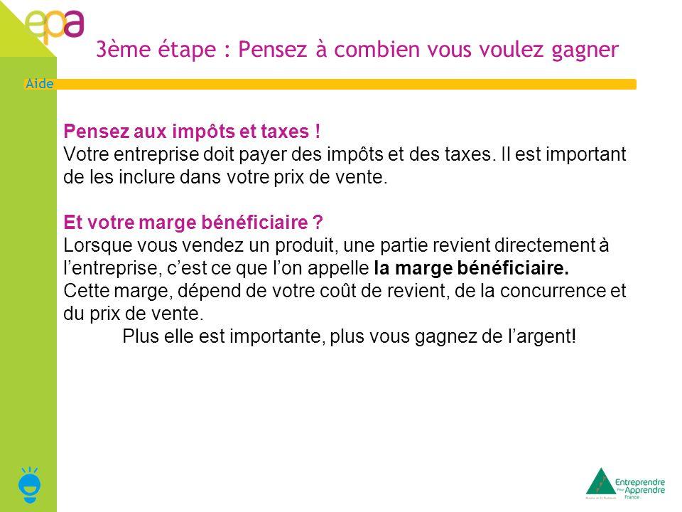 4 Aide 3ème étape : Pensez à combien vous voulez gagner Pensez aux impôts et taxes ! Votre entreprise doit payer des impôts et des taxes. Il est impor