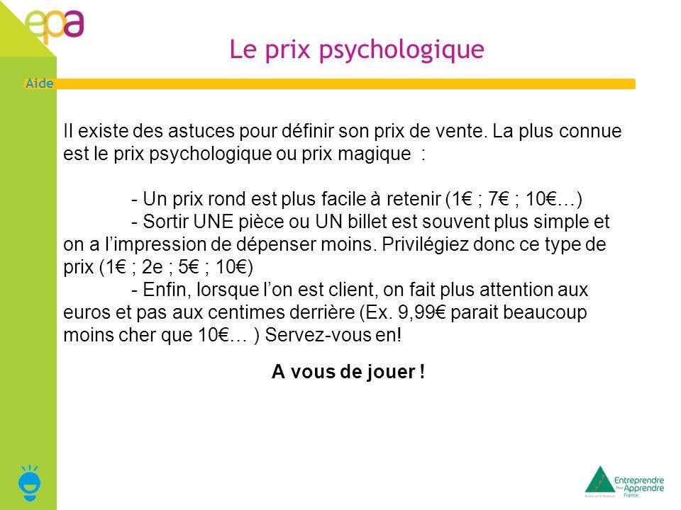 6 Aide Le prix psychologique Il existe des astuces pour définir son prix de vente. La plus connue est le prix psychologique ou prix magique : - Un pri