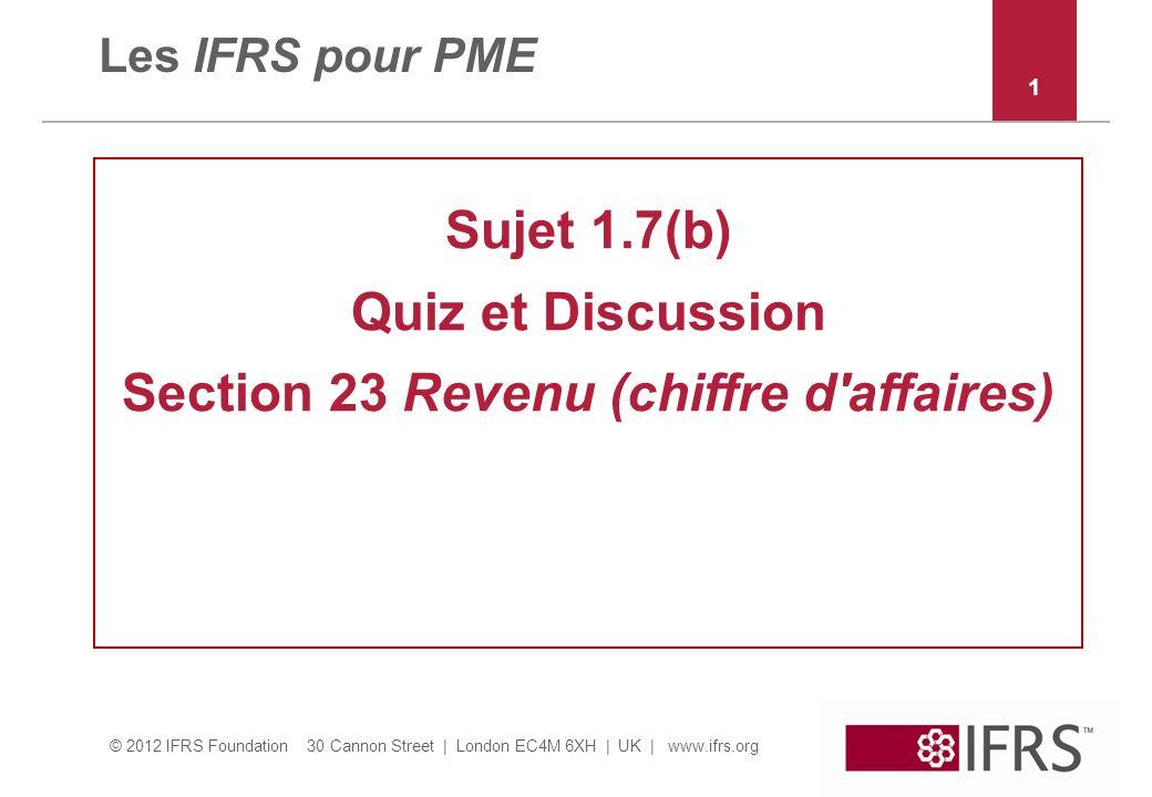 © 2012 IFRS Foundation 30 Cannon Street | London EC4M 6XH | UK | www.ifrs.org Les IFRS pour PME Sujet 1.7(b) Quiz et Discussion Section 23 Revenu (chiffre d affaires) 1