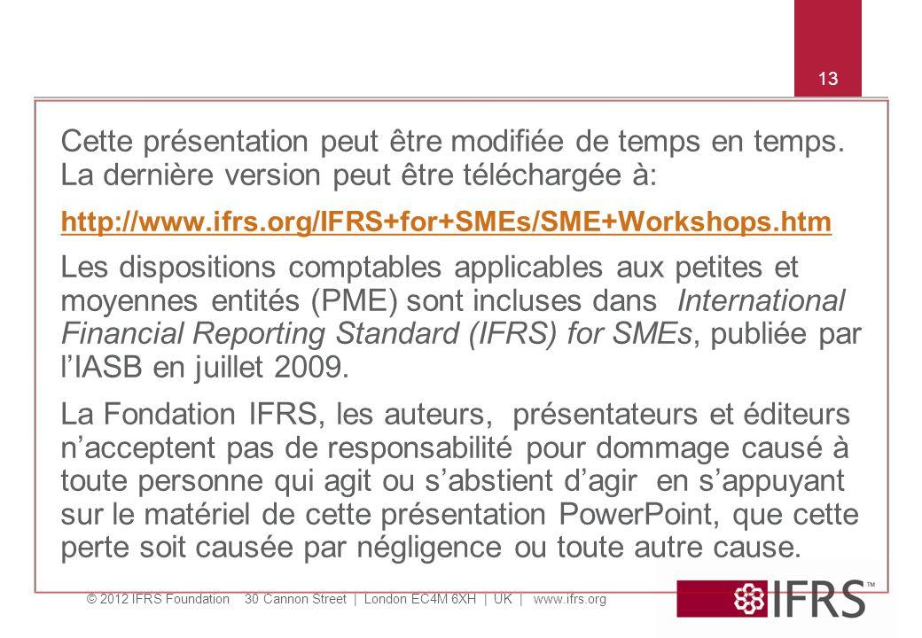 © 2012 IFRS Foundation 30 Cannon Street | London EC4M 6XH | UK | www.ifrs.org 13 Cette présentation peut être modifiée de temps en temps.