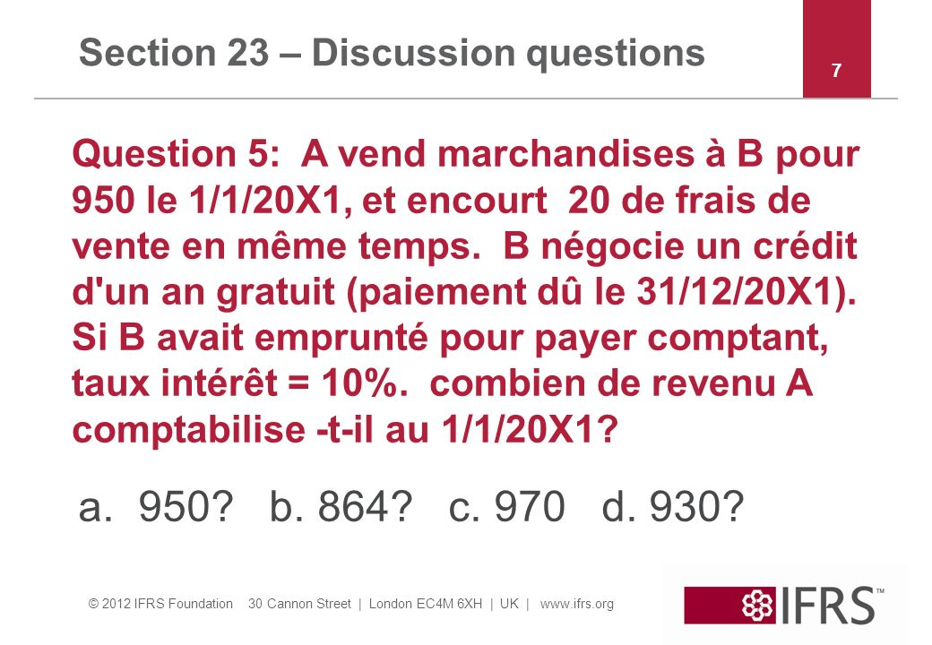 © 2012 IFRS Foundation 30 Cannon Street | London EC4M 6XH | UK | www.ifrs.org Section 23 – Discussion questions Question 5: A vend marchandises à B po