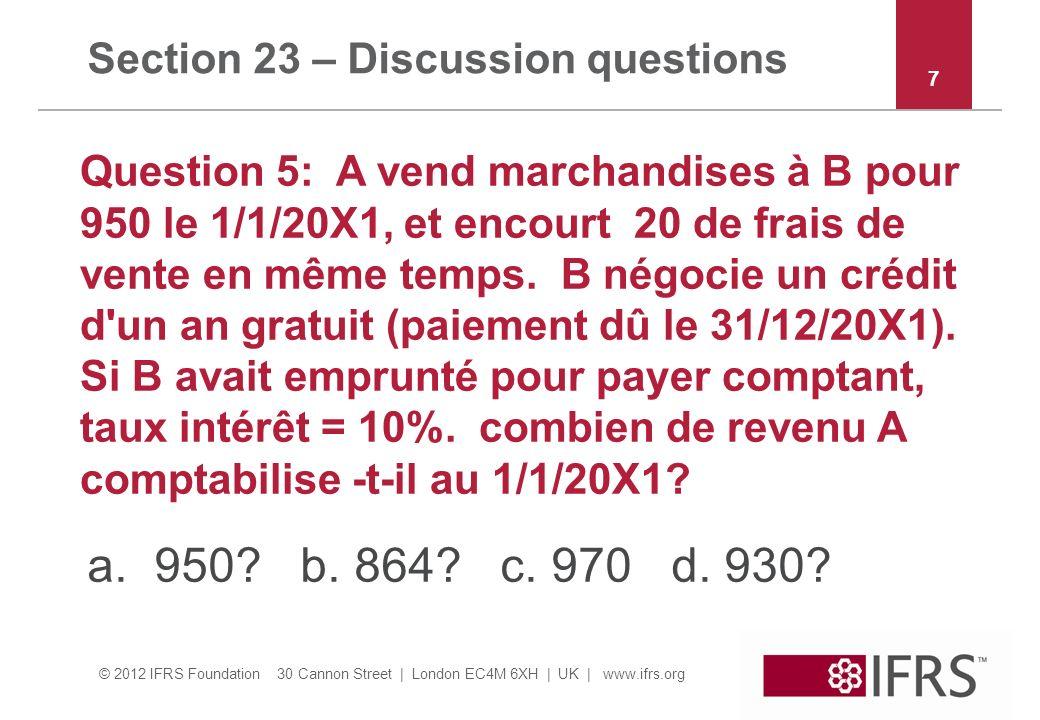 © 2012 IFRS Foundation 30 Cannon Street | London EC4M 6XH | UK | www.ifrs.org Section 23 – Discussion questions Question 5: A vend marchandises à B pour 950 le 1/1/20X1, et encourt 20 de frais de vente en même temps.