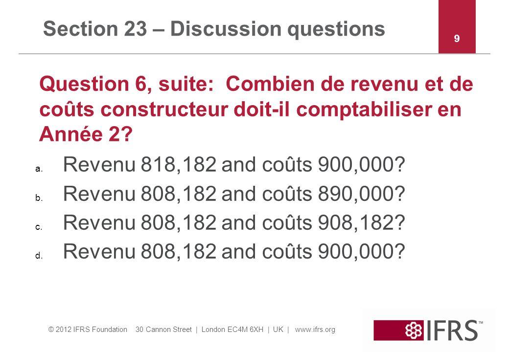 © 2012 IFRS Foundation 30 Cannon Street | London EC4M 6XH | UK | www.ifrs.org Section 23 – Discussion questions Question 6, suite: Combien de revenu et de coûts constructeur doit-il comptabiliser en Année 2.