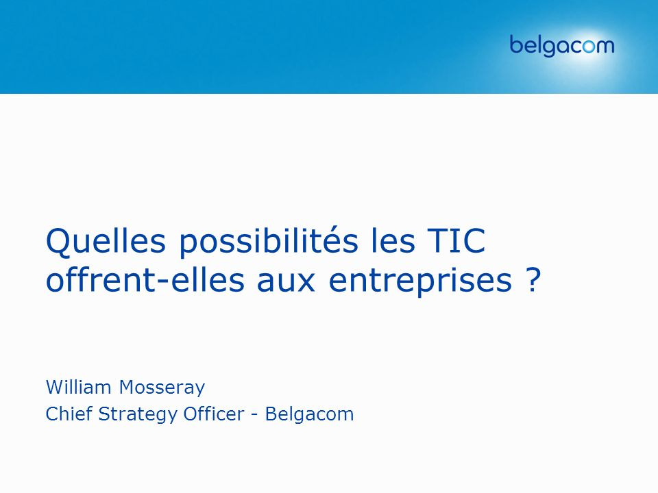 Quelles possibilités les TIC offrent-elles aux entreprises ? William Mosseray Chief Strategy Officer - Belgacom