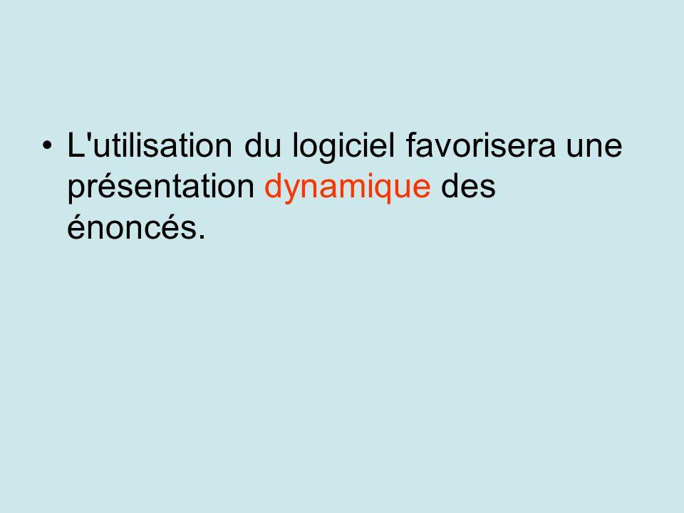 L utilisation du logiciel favorisera une présentation dynamique des énoncés.