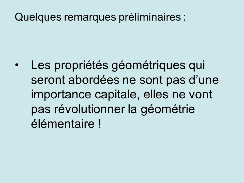 Quelques remarques préliminaires : Les propriétés géométriques qui seront abordées ne sont pas dune importance capitale, elles ne vont pas révolutionner la géométrie élémentaire !