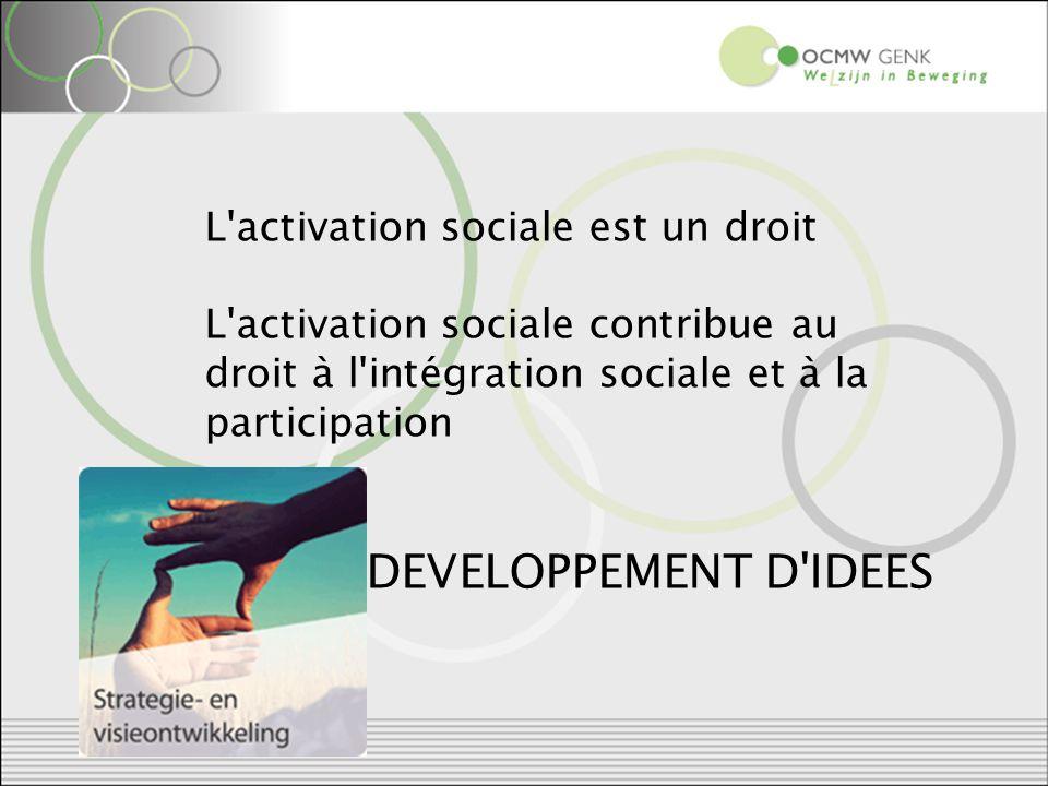 L activation sociale est un droit L activation sociale contribue au droit à l intégration sociale et à la participation DEVELOPPEMENT D IDEES