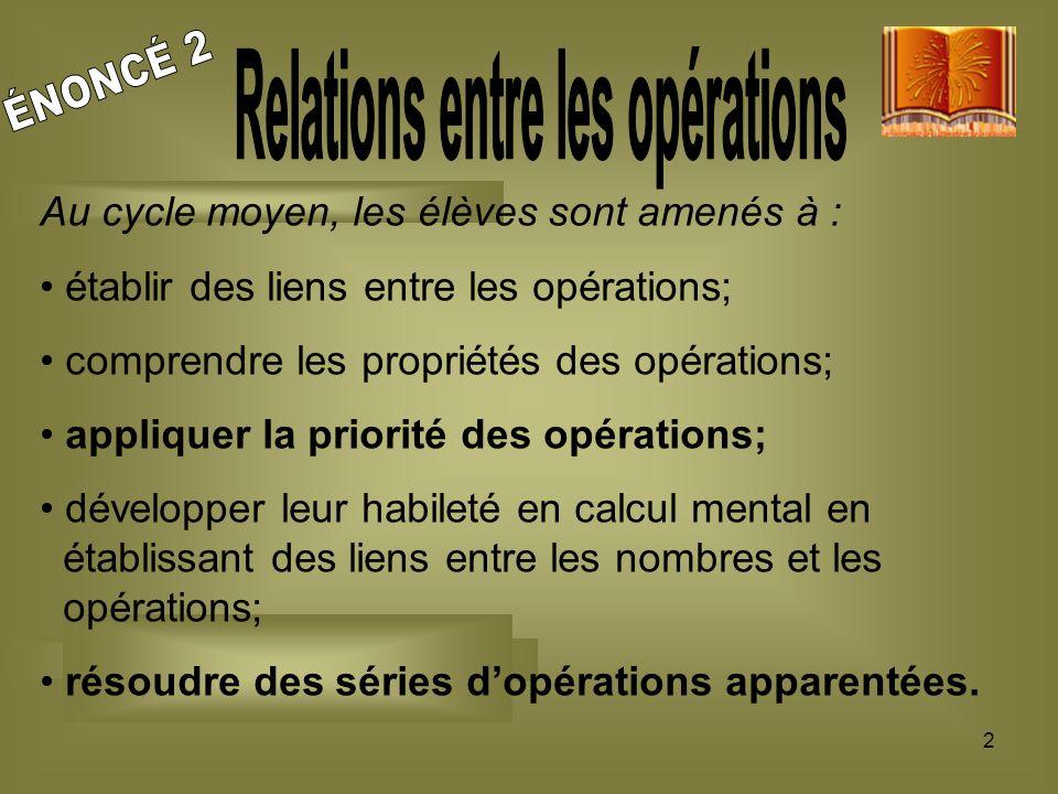 2 Au cycle moyen, les élèves sont amenés à : établir des liens entre les opérations; comprendre les propriétés des opérations; appliquer la priorité d