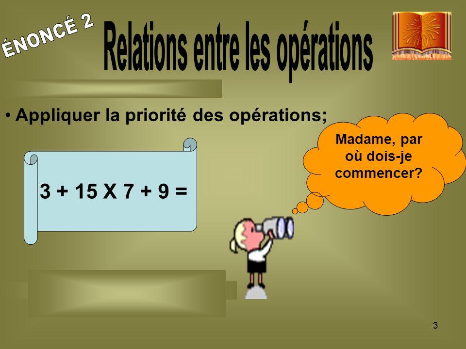 3 Appliquer la priorité des opérations; 3 + 15 X 7 + 9 = Madame, par où dois-je commencer?
