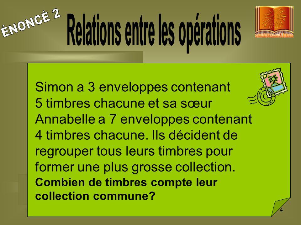 4 Simon a 3 enveloppes contenant 5 timbres chacune et sa sœur Annabelle a 7 enveloppes contenant 4 timbres chacune. Ils décident de regrouper tous leu