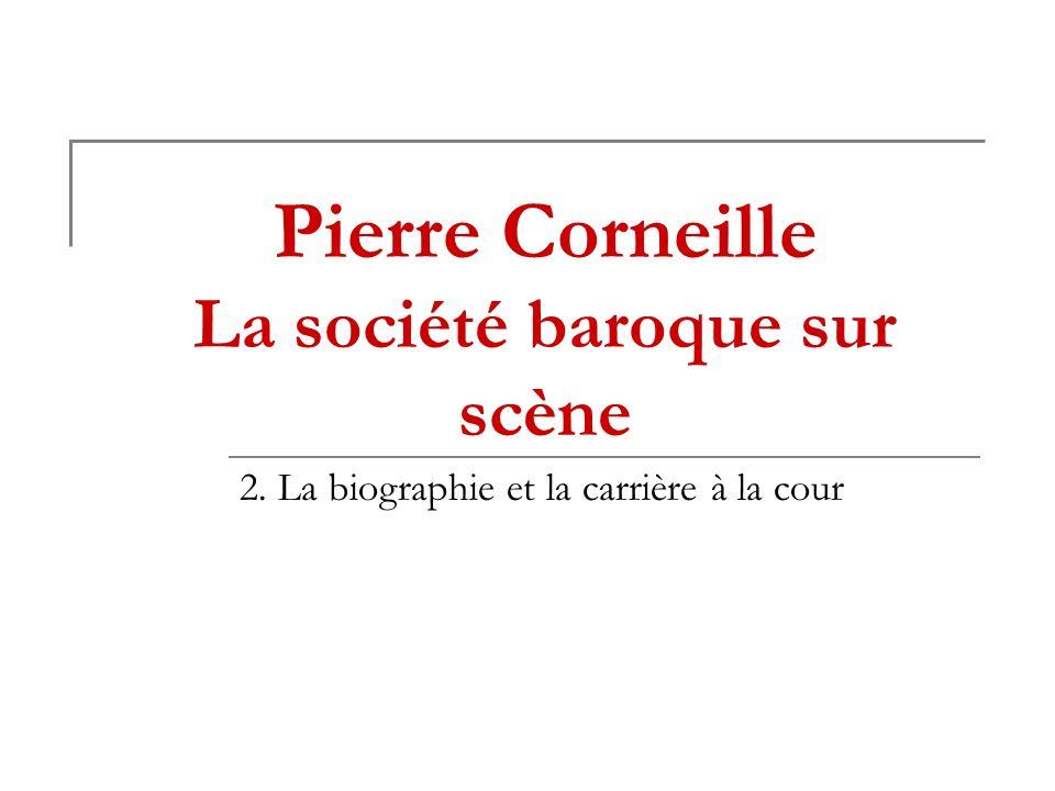 Pierre Corneille La société baroque sur scène 2. La biographie et la carrière à la cour