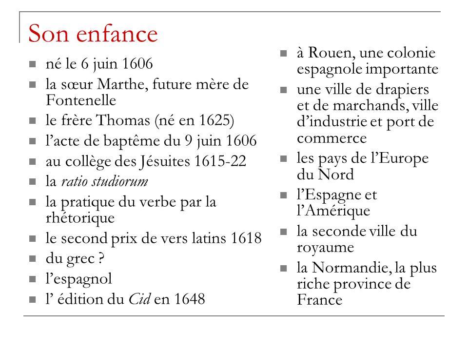 Son enfance né le 6 juin 1606 la sœur Marthe, future mère de Fontenelle le frère Thomas (né en 1625) lacte de baptême du 9 juin 1606 au collège des Jésuites 1615-22 la ratio studiorum la pratique du verbe par la rhétorique le second prix de vers latins 1618 du grec .