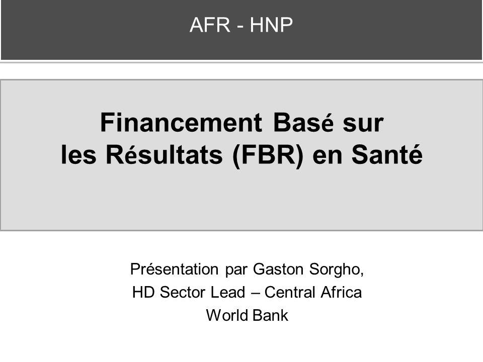 Financement Bas é sur les R é sultats (FBR) en Santé Présentation par Gaston Sorgho, HD Sector Lead – Central Africa World Bank AFR - HNP