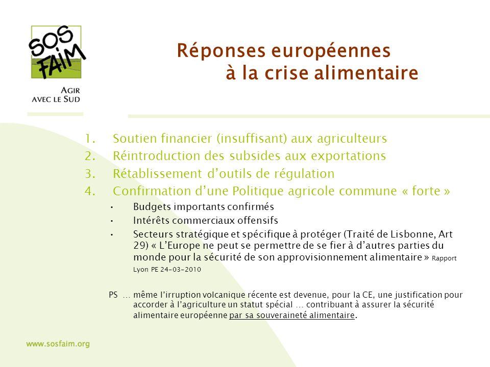 Réponses européennes à la crise alimentaire 1.Soutien financier (insuffisant) aux agriculteurs 2.Réintroduction des subsides aux exportations 3.Rétablissement doutils de régulation 4.Confirmation dune Politique agricole commune « forte » Budgets importants confirmés Intérêts commerciaux offensifs Secteurs stratégique et spécifique à protéger (Traité de Lisbonne, Art 29) « LEurope ne peut se permettre de se fier à dautres parties du monde pour la sécurité de son approvisionnement alimentaire » Rapport Lyon PE 24-03-2010 PS … même lirruption volcanique récente est devenue, pour la CE, une justification pour accorder à lagriculture un statut spécial … contribuant à assurer la sécurité alimentaire européenne par sa souveraineté alimentaire.