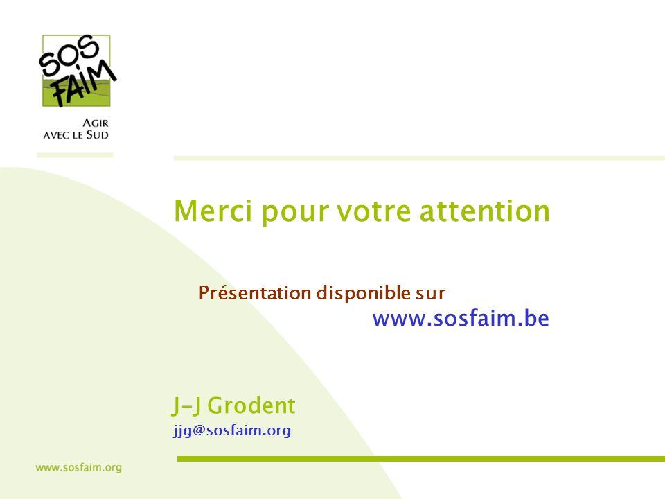 Merci pour votre attention Présentation disponible sur www.sosfaim.be J-J Grodent jjg@sosfaim.org