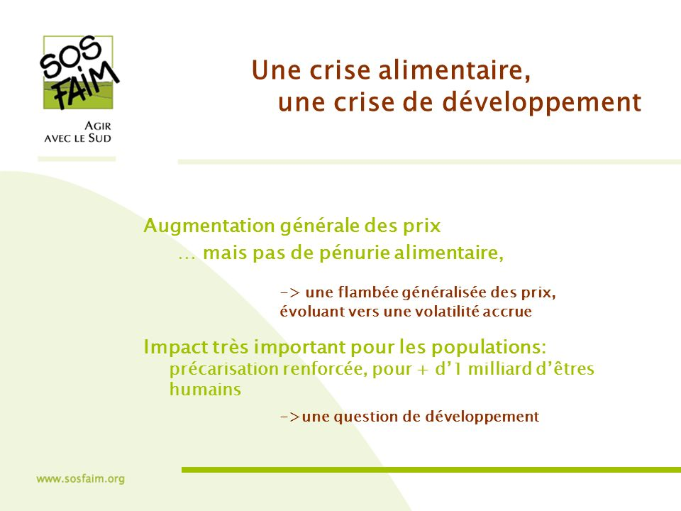 Une crise alimentaire, une crise de développement Augmentation générale des prix … mais pas de pénurie alimentaire, -> une flambée généralisée des prix, évoluant vers une volatilité accrue Impact très important pour les populations: précarisation renforcée, pour + d1 milliard dêtres humains ->une question de développement