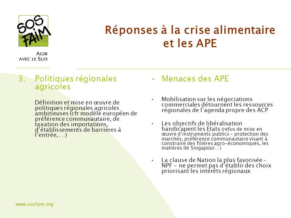 Réponses à la crise alimentaire et les APE 3.Politiques régionales agricoles Définition et mise en œuvre de politiques régionales agricoles ambitieuses (cfr modèle européen de préférence communautaire, de taxation des importations, détablissements de barrières à lentrée, …) Menaces des APE Mobilisation sur les négociations commerciales détournent les ressources régionales de lagenda propre des ACP Les objectifs de libéralisation handicapent les Etats (refus de mise en œuvre dinstruments publics – protection des marchés, préférence communautaire visant à construire des filières agro-économiques, les matières de Singapour…) La clause de Nation la plus favorisée – NPF - ne permet pas détablir des choix priorisant les intérêts régionaux