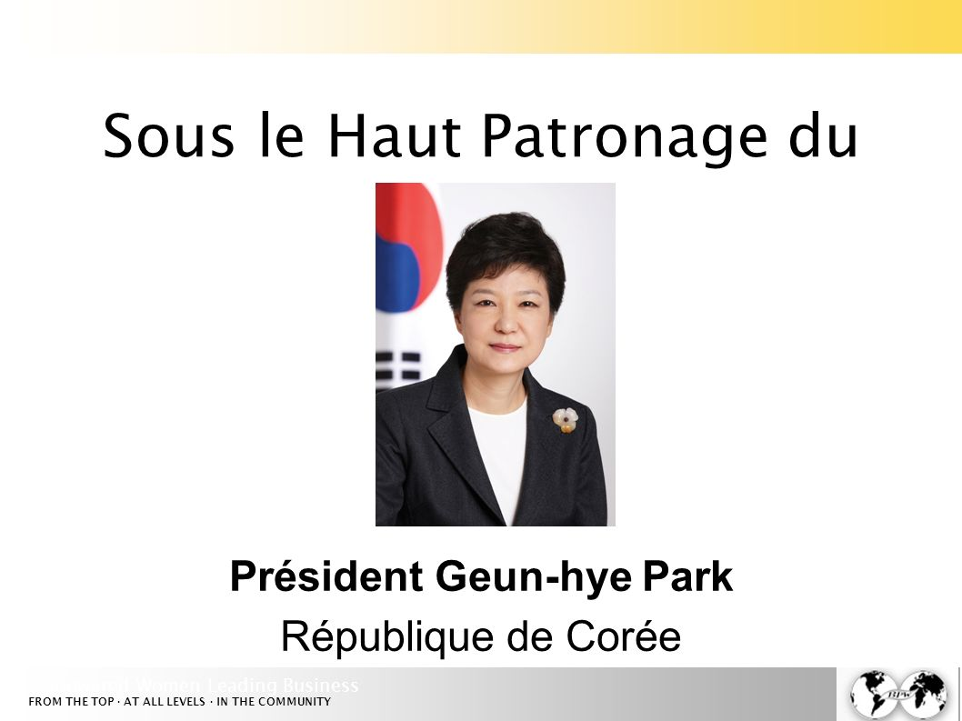 Empowered Women Leading Business FROM THE TOP · AT ALL LEVELS · IN THE COMMUNITY Sous le Haut Patronage du Président Geun-hye Park République de Corée
