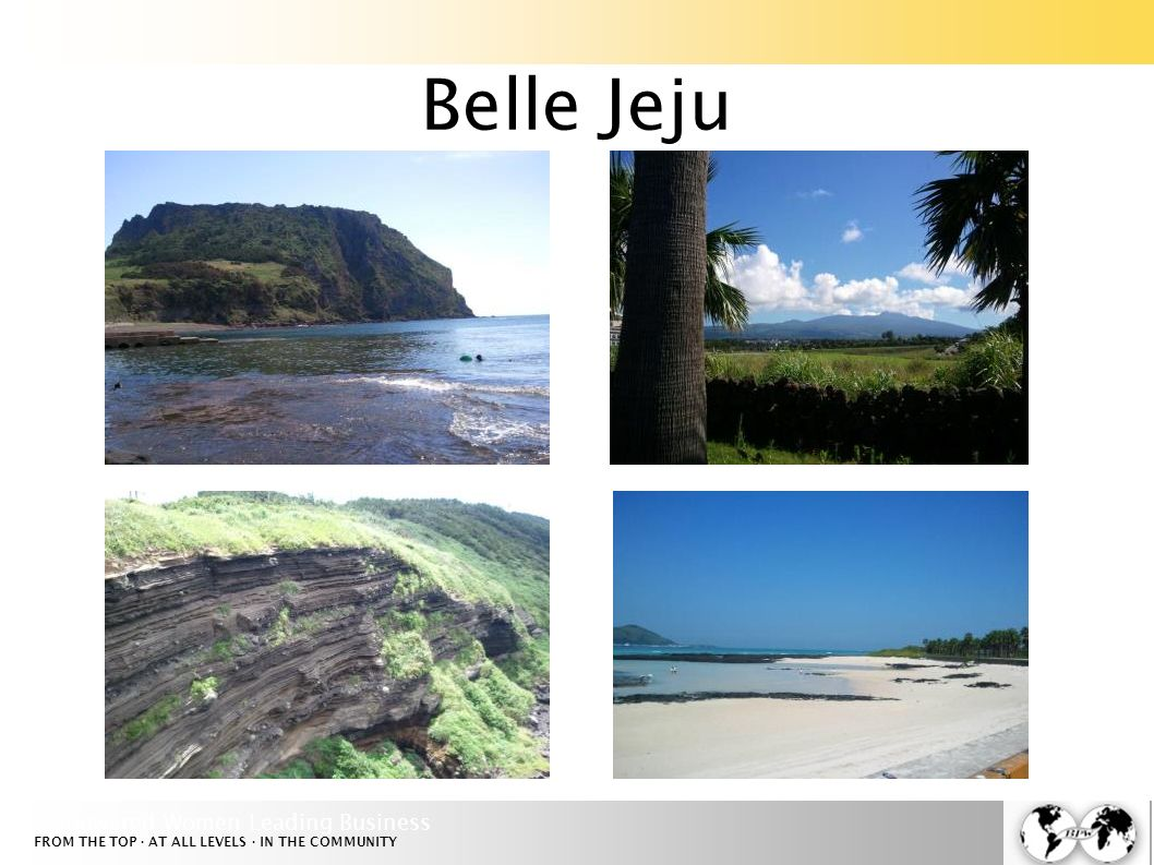 Empowered Women Leading Business FROM THE TOP · AT ALL LEVELS · IN THE COMMUNITY Bienvenue à Jeju!
