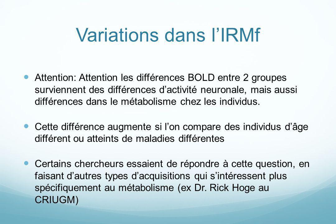 Variations dans lIRMf Attention: Attention les différences BOLD entre 2 groupes surviennent des différences dactivité neuronale, mais aussi différence