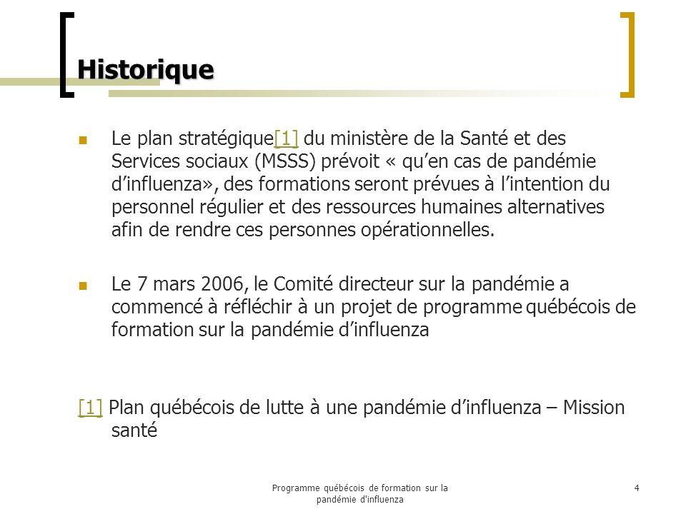 Historique Le plan stratégique[1] du ministère de la Santé et des Services sociaux (MSSS) prévoit « quen cas de pandémie dinfluenza», des formations seront prévues à lintention du personnel régulier et des ressources humaines alternatives afin de rendre ces personnes opérationnelles.[1] Le 7 mars 2006, le Comité directeur sur la pandémie a commencé à réfléchir à un projet de programme québécois de formation sur la pandémie dinfluenza [1][1] Plan québécois de lutte à une pandémie dinfluenza – Mission santé 4Programme québécois de formation sur la pandémie d influenza
