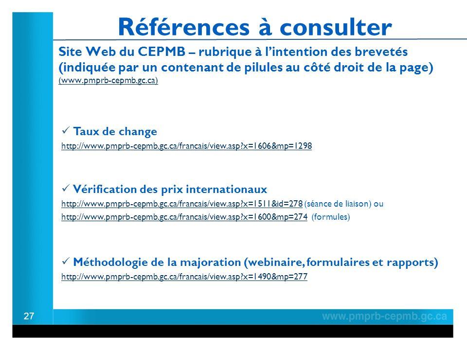 Références à consulter Site Web du CEPMB – rubrique à lintention des brevetés (indiquée par un contenant de pilules au côté droit de la page) (www.pmprb-cepmb.gc.ca) (www.pmprb-cepmb.gc.ca) 27 Méthodologie de la majoration (webinaire, formulaires et rapports) http://www.pmprb-cepmb.gc.ca/francais/view.asp x=1490&mp=277 Vérification des prix internationaux http://www.pmprb-cepmb.gc.ca/francais/view.asp x=1511&id=278http://www.pmprb-cepmb.gc.ca/francais/view.asp x=1511&id=278 (séance de liaison) ou http://www.pmprb-cepmb.gc.ca/francais/view.asp x=1600&mp=274http://www.pmprb-cepmb.gc.ca/francais/view.asp x=1600&mp=274 (formules) Taux de change http://www.pmprb-cepmb.gc.ca/francais/view.asp x=1606&mp=1298