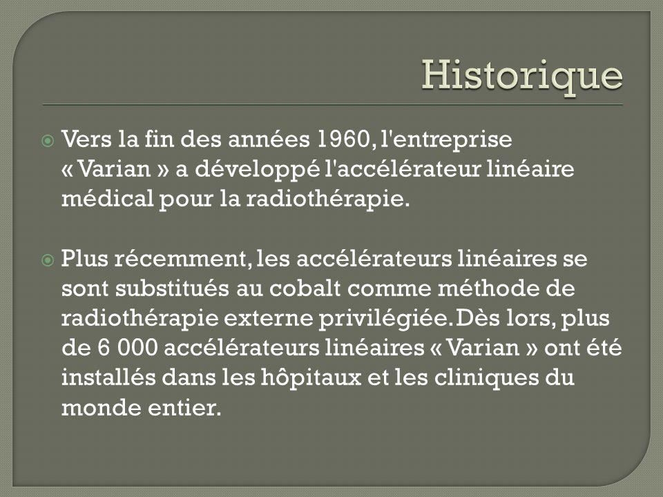 Vers la fin des années 1960, l'entreprise « Varian » a développé l'accélérateur linéaire médical pour la radiothérapie. Plus récemment, les accélérate