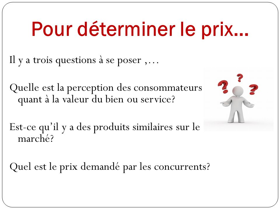 Pour déterminer le prix... Il y a trois questions à se poser,… Quelle est la perception des consommateurs quant à la valeur du bien ou service? Est-ce