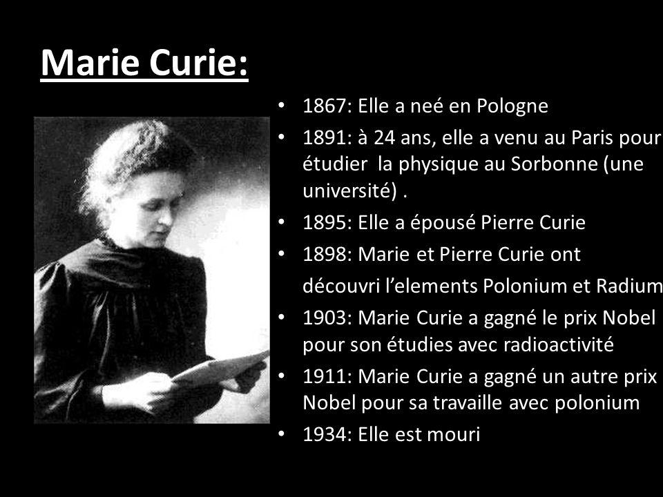 Marie Curie: 1867: Elle a neé en Pologne 1891: à 24 ans, elle a venu au Paris pour étudier la physique au Sorbonne (une université).