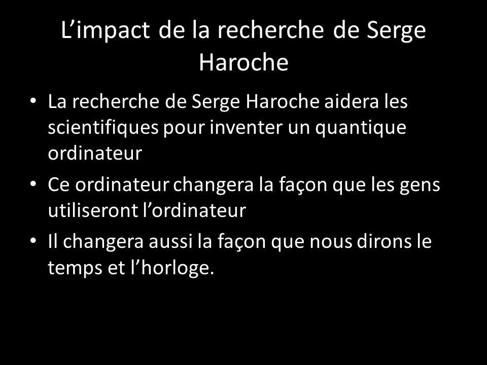 Limpact de la recherche de Serge Haroche La recherche de Serge Haroche aidera les scientifiques pour inventer un quantique ordinateur Ce ordinateur changera la façon que les gens utiliseront lordinateur Il changera aussi la façon que nous dirons le temps et lhorloge.