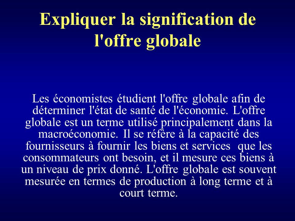 Expliquer la signification de l offre globale Les économistes étudient l offre globale afin de déterminer l état de santé de l économie.
