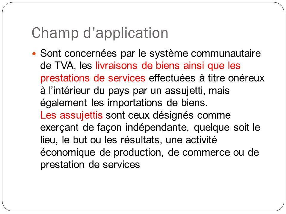 Champ dapplication Sont concernées par le système communautaire de TVA, les livraisons de biens ainsi que les prestations de services effectuées à tit