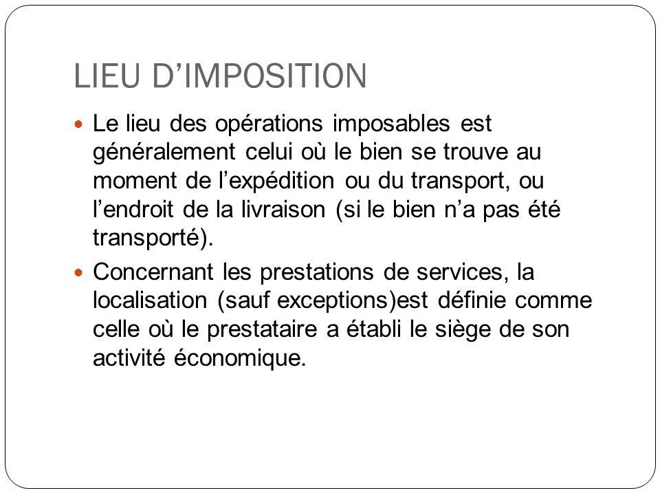 LIEU DIMPOSITION Le lieu des opérations imposables est généralement celui où le bien se trouve au moment de lexpédition ou du transport, ou lendroit d