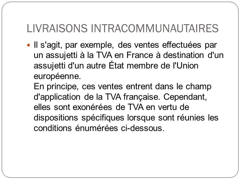 LIVRAISONS INTRACOMMUNAUTAIRES Il s'agit, par exemple, des ventes effectuées par un assujetti à la TVA en France à destination d'un assujetti d'un aut