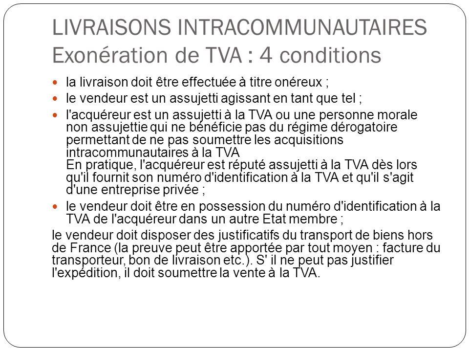 LIVRAISONS INTRACOMMUNAUTAIRES Exonération de TVA : 4 conditions la livraison doit être effectuée à titre onéreux ; le vendeur est un assujetti agissa