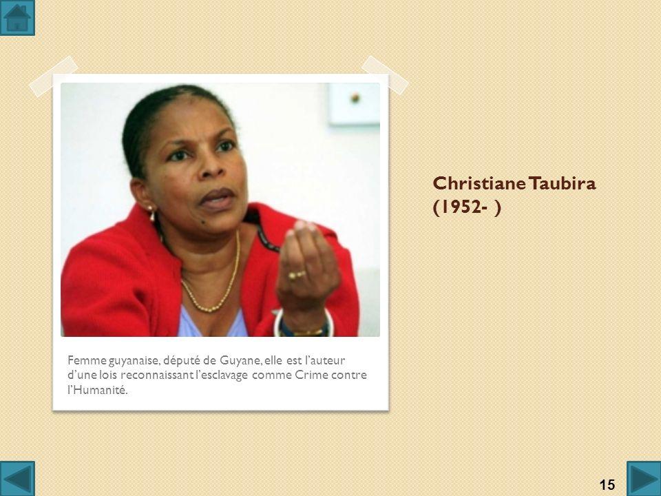 Christiane Taubira (1952- ) Femme guyanaise, député de Guyane, elle est lauteur dune lois reconnaissant lesclavage comme Crime contre lHumanité. 15