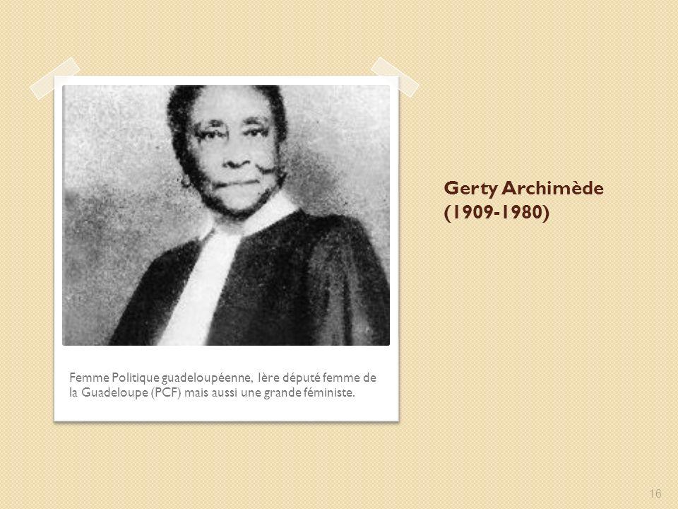 Gerty Archimède (1909-1980) Femme Politique guadeloupéenne, Ière député femme de la Guadeloupe (PCF) mais aussi une grande féministe. 16